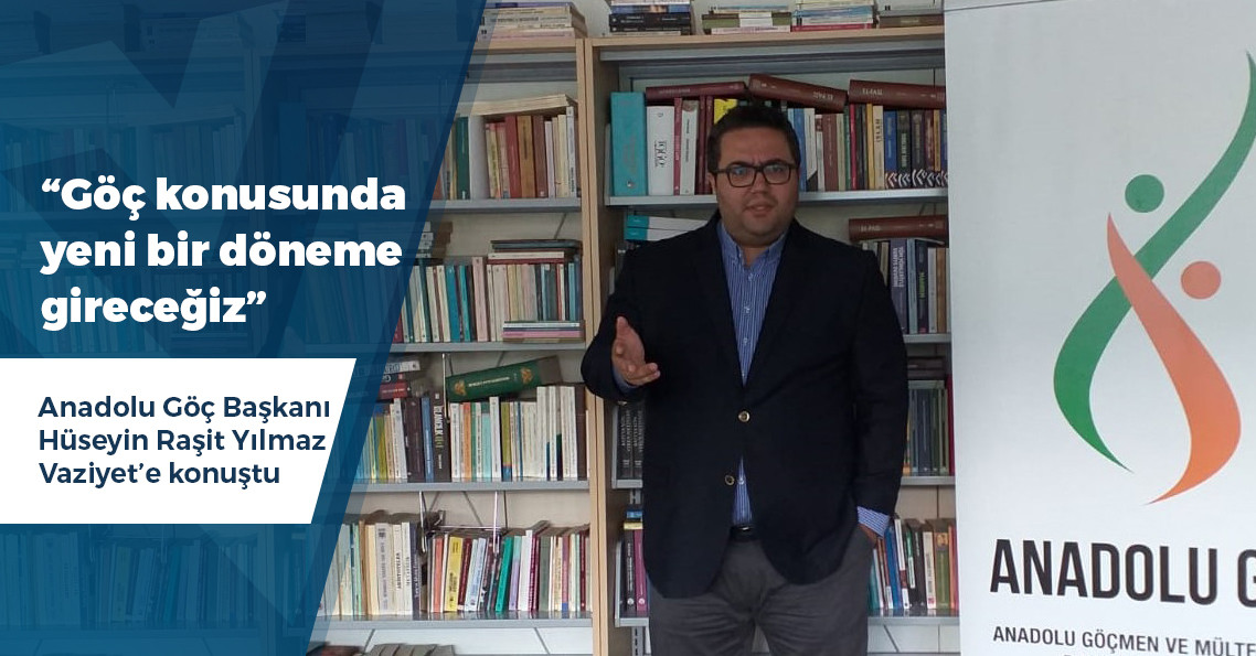"""Anadolu Göç Başkanı Hüseyin Raşit Yılmaz: """"Göç konusunda yeni bir döneme giriyoruz"""""""