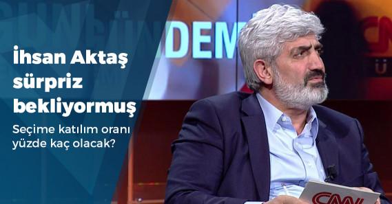 """İhsan Aktaş: """"Sürpriz sonuç bekliyorum, 50 ile 48'in mücadelesi olacak"""""""