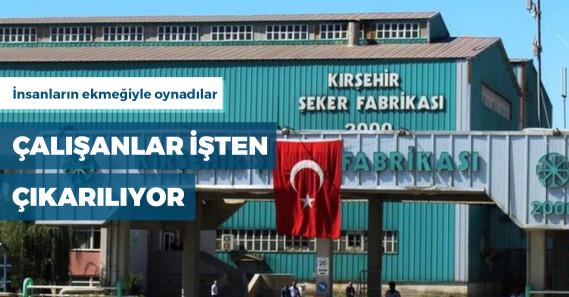 Kırşehir Şeker Fabrikası'nda çalışanları üçte ikisi işten çıkarıldı