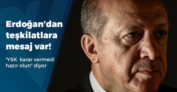 """""""Erdoğan 'Sizler yine de her an seçim olacakmış gibi çalışmalarınızı sürdürün' dedi"""""""