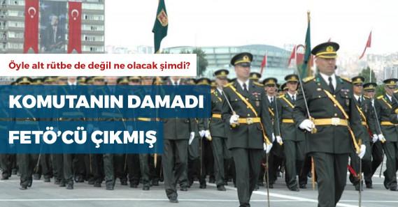 TSK'da üst düzey komutanın damadı FETÖ'den tutuklanmış